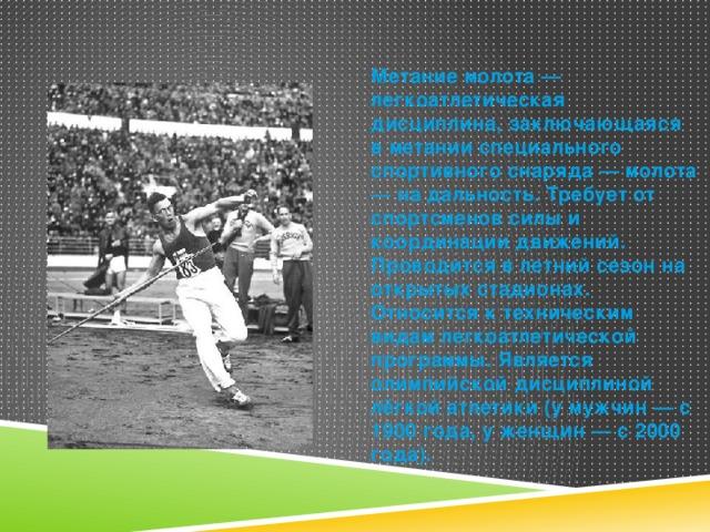 Метание молота — легкоатлетическая дисциплина, заключающаяся в метании специального спортивного снаряда — молота — на дальность. Требует от спортсменов силы и координации движений. Проводится в летний сезон на открытых стадионах. Относится к техническим видам легкоатлетической программы. Является олимпийской дисциплиной лёгкой атлетики (у мужчин — с 1900 года, у женщин — с 2000 года).
