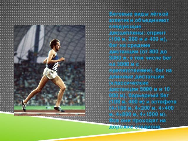 Беговые виды лёгкой атлетики объединяют следующие дисциплины: спринт (100 м, 200 м и 400 м), бег на средние дистанции (от 800 до 3000 м, в том числе бег на 3000 м с препятствиями), бег на длинные дистанции (классические дистанции 5000 м и 10 000 м), барьерный бег (100 м, 400 м) и эстафета (4×100 м, 4×200 м, 4×400 м, 4×800 м, 4×1500 м). Все они проходят на дорожке стадиона.