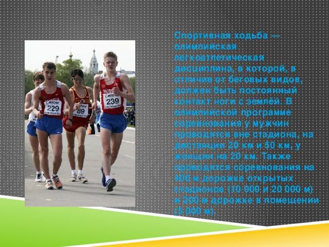 Спортивная ходьба — олимпийская легкоатлетическая дисциплина, в которой, в отличие от беговых видов, должен быть постоянный контакт ноги с землёй. В олимпийской программе соревнования у мужчин проводятся вне стадиона, на дистанции 20 км и 50 км, у женщин на 20 км. Также проводятся соревнования на 400 м дорожке открытых стадионов (10 000 и 20 000 м) и 200 м дорожке в помещении (5 000 м).