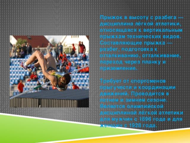 Прыжок в высоту с разбега — дисциплина лёгкой атлетики, относящаяся к вертикальным прыжкам технических видов. Составляющие прыжка — разбег, подготовка к отталкиванию, отталкивание, переход через планку и приземление.  Требует от спортсменов прыгучести и координации движений. Проводится в летнем и зимнем сезоне. Является олимпийской дисциплиной лёгкой атлетики для мужчин с 1896 года и для женщин с 1928 года.