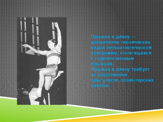 Прыжок в длину— дисциплина технических видов легкоатлетической программы, относящаяся к горизонтальным прыжкам. Прыжок в длину требует от спортсменов прыгучести, спринтерских качеств.
