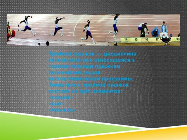 Тройной прыжок — дисциплина лёгкой атлетики относящаяся к горизонтальным прыжкам технических видов легкоатлетической программы. Технически, тройной прыжок состоит из трёх элементов: «скачок» «шаг» «прыжок»