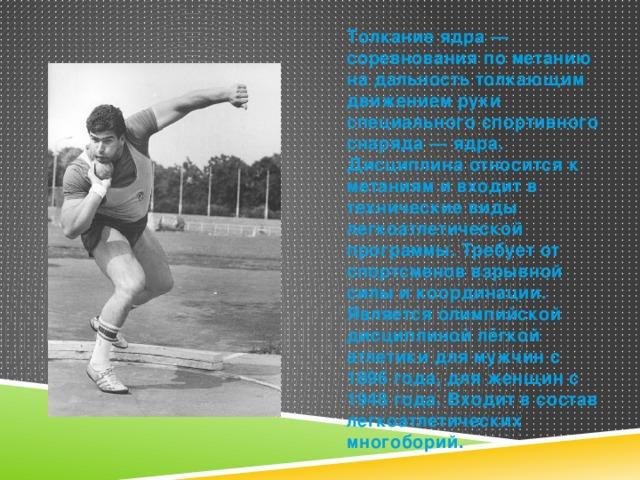 Толкание ядра — соревнования по метанию на дальность толкающим движением руки специального спортивного снаряда — ядра. Дисциплина относится к метаниям и входит в технические виды легкоатлетической программы. Требует от спортсменов взрывной силы и координации. Является олимпийской дисциплиной лёгкой атлетики для мужчин с 1896 года, для женщин с 1948 года. Входит в состав легкоатлетических многоборий.