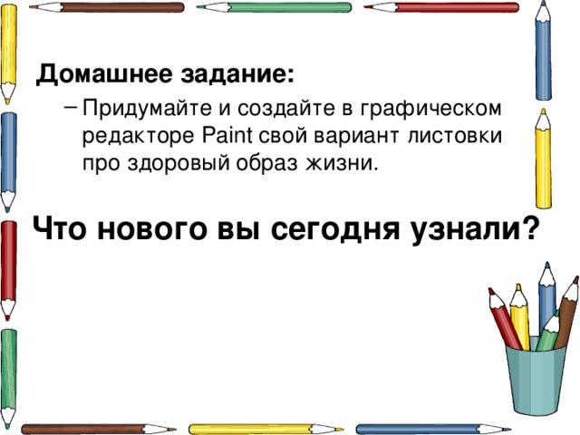 Домашнее задание: Придумайте и создайте в графическом редакторе Paint свой вариант листовки про здоровый образ жизни. Придумайте и создайте в графическом редакторе Paint свой вариант листовки про здоровый образ жизни. Что нового вы сегодня узнали?
