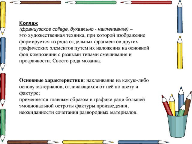 Коллаж (французское collage, буквально - наклеивание) –  это художественная техника, при которой изображение формируется из ряда отдельных фрагментов других графических элементов путем их наложения на основной фон композиции с разными типами смешивания и прозрачности. Своего рода мозаика.  Основные характеристики : наклеивание на какую-либо основу материалов, отличающихся от неё по цвету и фактуре; применяется главным образом в графике ради большей эмоциональной остроты фактуры произведения, неожиданности сочетания разнородных материалов.
