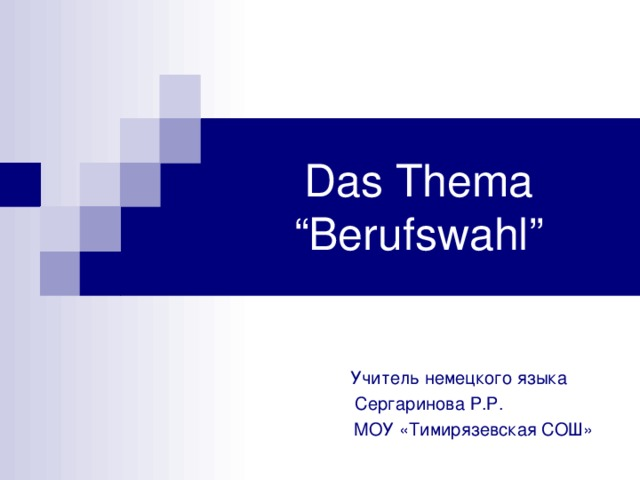 """Das Thema  """"Berufswahl""""  Учитель немецкого языка  Сергаринова Р.Р.  МОУ «Тимирязевская СОШ»"""