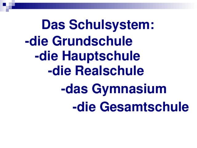 Das Schulsystem: -die Grundschule -die Hauptschule -die Realschule -das Gymnasium -die Gesamtschule