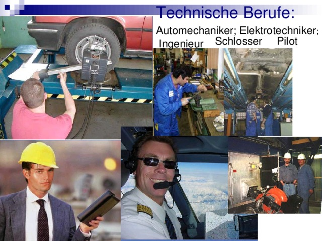 Technische Berufe: Automechaniker; Elektrotechniker ; Schlosser Pilot Ingenieur