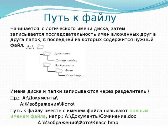 Путь к файлу Начинается с логического имени диска, затем записывается последовательность имен вложенных друг в друга папок, в последней из которых содержится нужный файл. Имена диска и папки записываются через разделитель \ Пр.: А:\Документы\ А:\Изображения\Фото\ Путь к файлу вместе с именем файла называют полным именем файла , напр.: А:\Документы\Сочинение.doc А:\Изображения\Фото\Класс.bmp