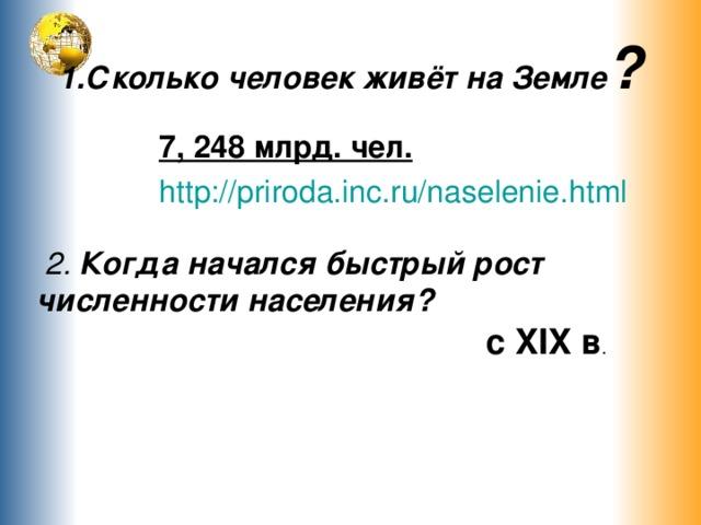 1.Сколько человек живёт на Земле ? 7, 248 млрд. чел. http://priroda.inc.ru/naselenie.html  2. Когда начался быстрый рост численности населения? с XIX в .
