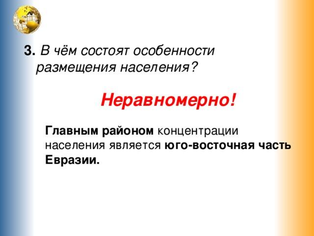 3. В чём состоят особенности размещения населения?  Неравномерно! Главным районом концентрации населения является юго-восточная часть Евразии.
