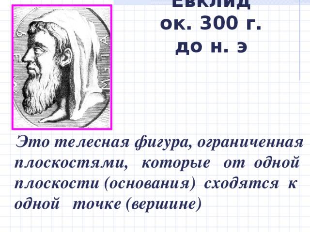 Евклид  ок. 300 г. до н. э   Это телесная фигура, ограниченная плоскостями, которые от одной плоскости (основания) сходятся к одной точке (вершине)