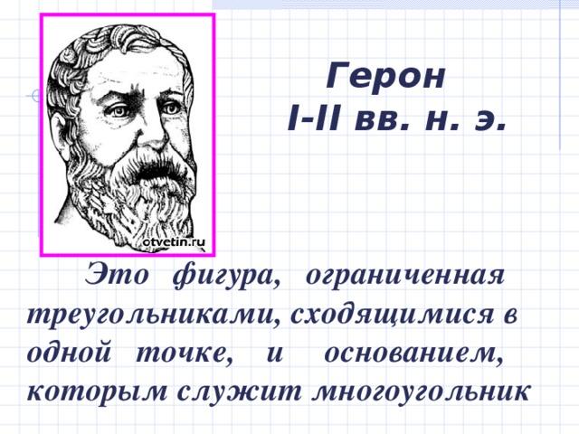 Герон  I-II вв. н. э.   Это  фигура, ограниченная треугольниками, сходящимися в одной точке, и основанием, которым служит многоугольник