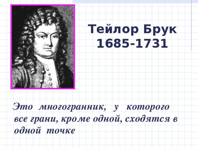 Тейлор Брук 1685-1731  Это многогранник, у которого все грани, кроме одной, сходятся в одной точке