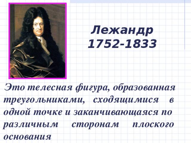 Лежандр  1752-1833  Это  телесная фигура, образованная треугольниками, сходящимися в одной точке и заканчивающаяся по различным сторонам плоского основания