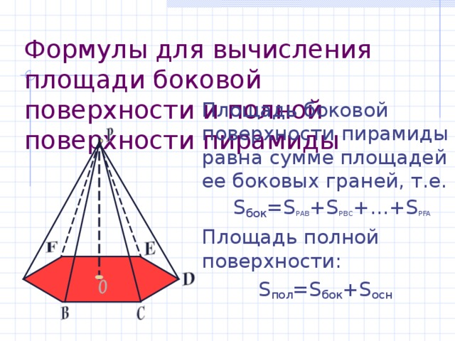 Формулы для вычисления площади боковой поверхности и полной поверхности пирамиды Площадь боковой поверхности пирамиды равна сумме площадей ее боковых граней, т.е.  S бок = S РАВ + S РВС +…+ S PFA Площадь полной поверхности:  S пол = S бок + S осн