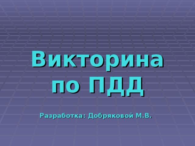 Викторина по ПДД Разработка: Добряковой М.В.