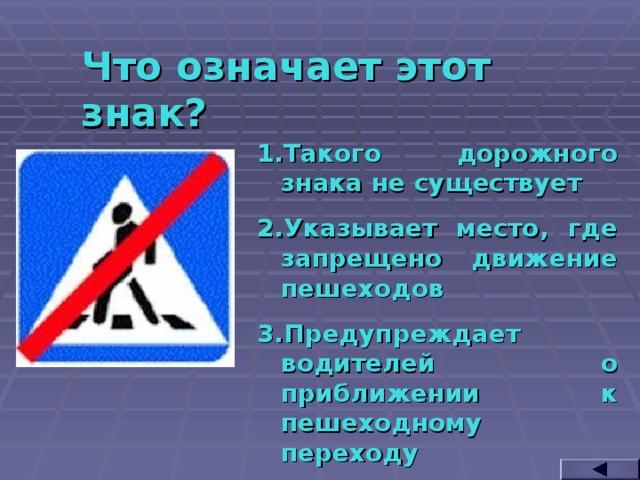Что означает этот знак? Такого дорожного знака не существует Указывает место, где запрещено движение пешеходов Предупреждает водителей о приближении к пешеходному переходу