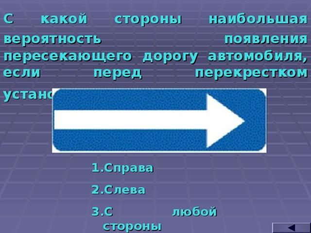 С какой стороны наибольшая вероятность появления  пересекающего дорогу автомобиля, если перед перекрестком установлен такой знак?  Справа Слева С любой стороны
