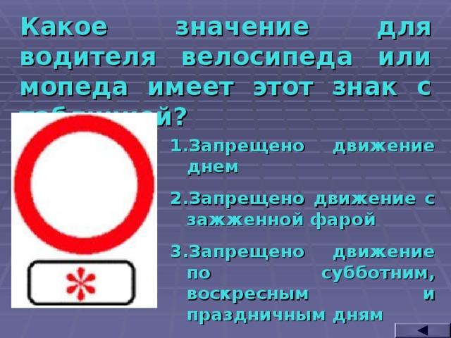 Какое значение для водителя велосипеда или мопеда имеет этот знак с табличкой? Запрещено движение днем Запрещено движение с зажженной фарой Запрещено движение по субботним, воскресным и праздничным дням