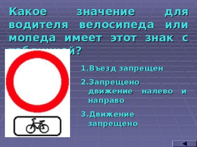 Какое значение для водителя велосипеда или мопеда имеет этот знак с табличкой? Въезд запрещен Запрещено движение налево и направо Движение запрещено