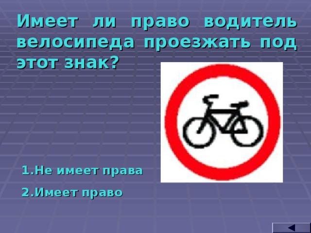 Имеет ли право водитель велосипеда проезжать под этот знак? Не имеет права Имеет право
