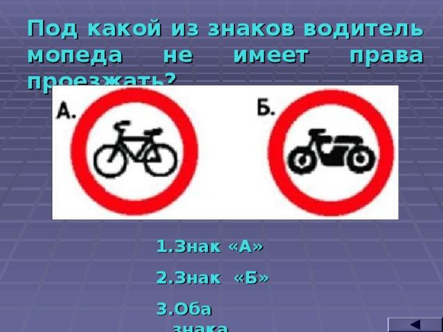 Под какой из знаков водитель мопеда не имеет права проезжать? Знак «А» Знак «Б» Оба знака