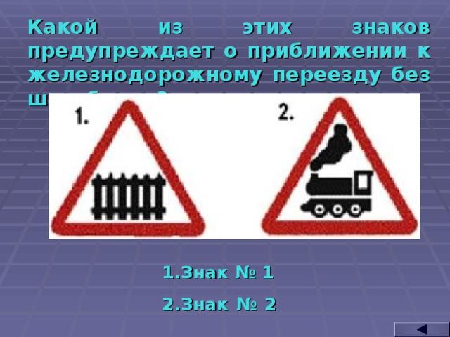 Какой из этих знаков предупреждает о приближении к железнодорожному переезду без шлагбаума? Знак № 1 Знак № 2