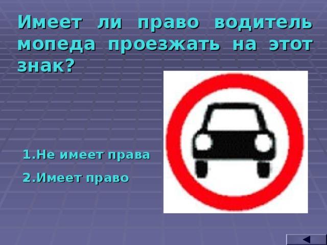Имеет ли право водитель мопеда проезжать на этот знак? Не имеет права Имеет право