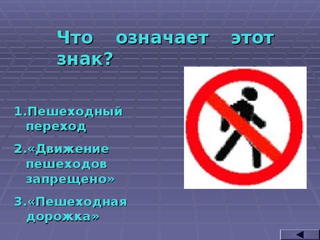 Что означает этот знак? Пешеходный переход «Движение пешеходов запрещено» «Пешеходная дорожка»