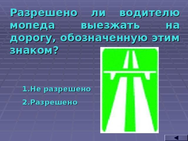 Разрешено ли водителю мопеда выезжать на дорогу, обозначенную этим знаком? Не разрешено Разрешено