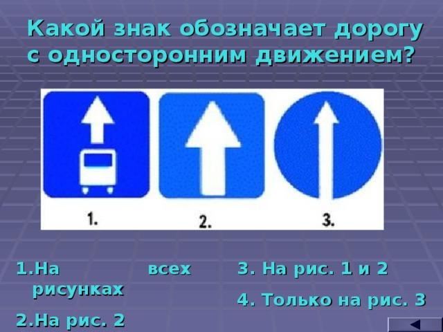 Какой знак обозначает дорогу с односторонним движением? На всех рисунках На рис. 2 3. На рис. 1 и 2 4. Только на рис. 3