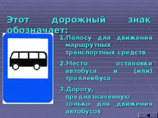 Этот дорожный знак обозначает: Полосу для движения маршрутных транспортных средств Место остановки автобуса и (или) троллейбуса Дорогу, предназначенную только для движения автобусов