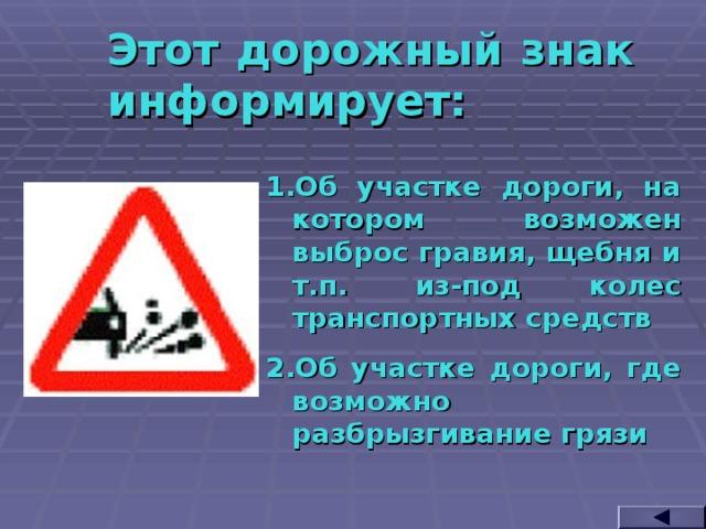 Этот дорожный знак информирует: Об участке дороги, на котором возможен выброс гравия, щебня и т.п. из-под колес транспортных средств Об участке дороги, где возможно разбрызгивание грязи