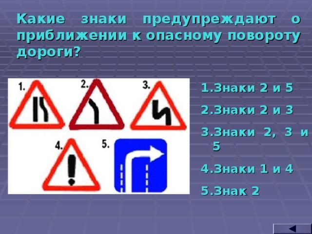 Какие знаки предупреждают о приближении к опасному повороту дороги? Знаки 2 и 5 Знаки 2 и 3 Знаки 2, 3 и 5 Знаки 1 и 4 Знак 2
