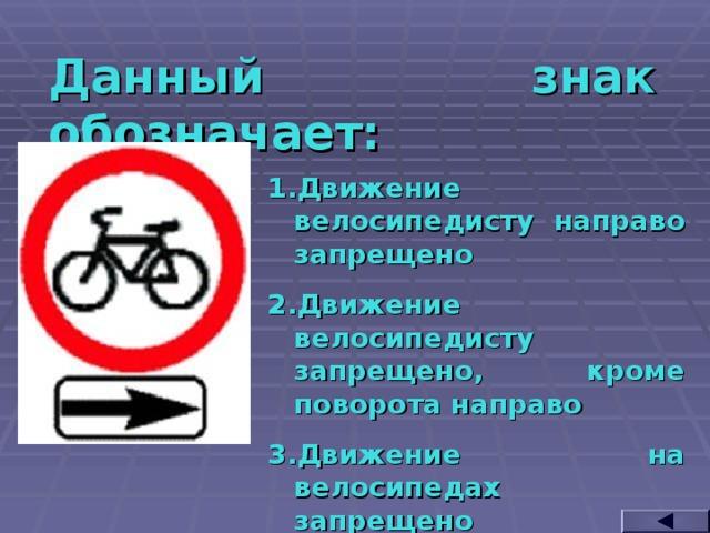 Данный знак обозначает: Движение велосипедисту направо запрещено Движение велосипедисту запрещено, кроме поворота направо Движение на велосипедах запрещено