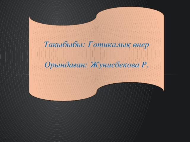 Тақыбыбы: Готикалық өнер  Орындаған: Жунисбекова Р.
