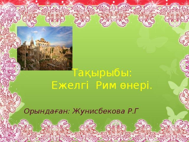 Тақырыбы:  Ежелгі Рим өнері. Орындаған: Жунисбекова Р.Г