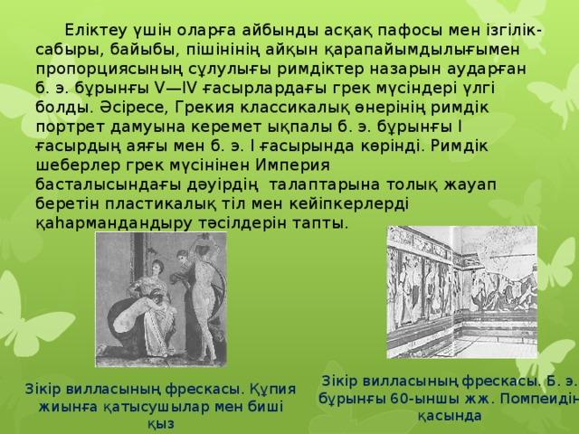 Еліктеу үшін оларға айбынды асқақпафосы мен ізгілік-сабыры, байыбы, пішінініңайқын қарапайымдылығымен пропорциясының сұлулығы римдіктер назарын аударған б. э. бұрынғы V—IV ғасырлардағы грек мүсіндері үлгі болды. Әсіресе, Грекия классикалық өнерінің римдік портрет дамуына керемет ықпалы б. э. бұрынғы I ғасырдың аяғы мен б. э. I ғасырында көрінді. Римдік шеберлер грек мүсінінен Империя басталысындағыдәуірдің талаптарына толық жауап беретінпластикалықтіл мен кейіпкерлерді қаһармандандыру тәсілдерін тапты. Зікір вилласының фрескасы. Б. э. бұрынғы 60-ыншы жж. Помпеидің қасында Зікір вилласының фрескасы. Құпия жиынға қатысушылар мен биші қыз
