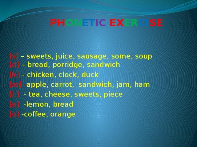 PH ON ET IC EX ER CI SE [s] – sweets, juice, sausage, some, soup  [d] – bread, porridge, sandwich [k] – chicken, clock, duck [æ] - apple, carrot, sandwich, jam, ham [I:] - tea, cheese, sweets, piece [e] -lemon, bread [о] -coffee, orange