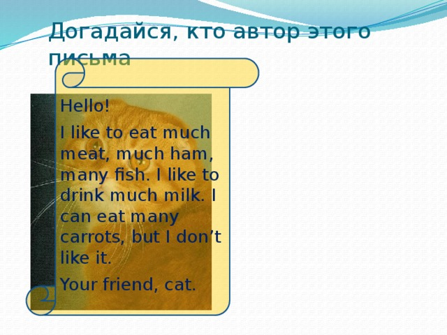 Догадайся, кто автор этого письма Hello! I like to eat much meat, much ham, many fish. I like to drink much milk. I can eat many carrots, but I don't like it. Your friend, cat.