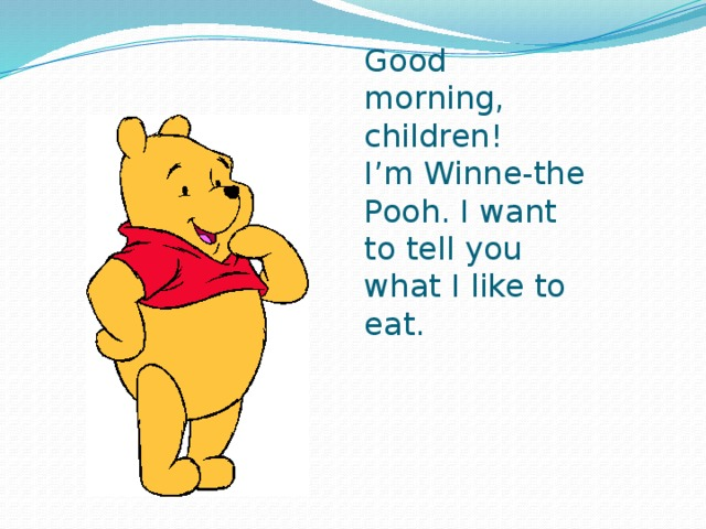 Good morning, children!  I'm Winne-the Pooh. I want to tell you what I like to eat.