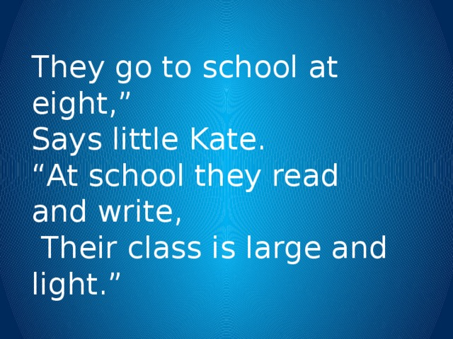 "They go to school at eight,"" Says little Kate. "" At school they read and write,  Their class is large and light."""