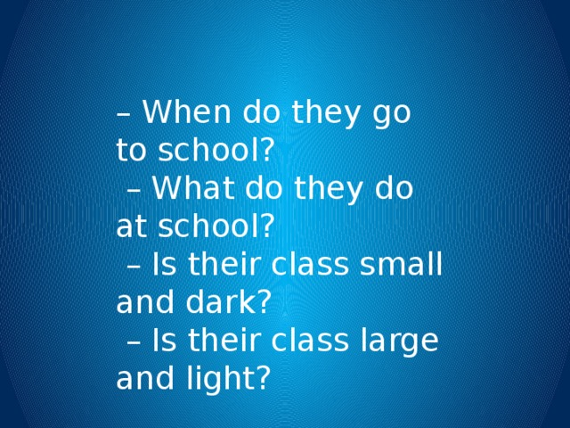 – When do they go to school? – What do they do at school? – Is their class small and dark? – Is their class large and light?