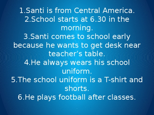 1.Santi is from Central America.  2.School starts at 6.30 in the morning.  3.Santi comes to school early because he wants to get desk near teacher's table.  4.He always wears his school uniform.  5.The school uniform is a T-shirt and shorts.  6.He plays football after classes.