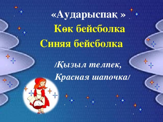 «Аударыспақ »   Көк бейсболка Синяя бейсболка  / Қызыл телпек, Красная шапочка /