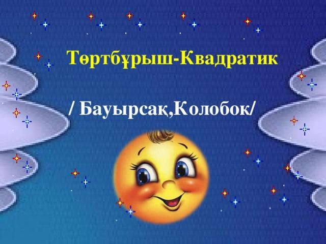 Төртбұрыш-Квадратик / Бауырсақ,Колобок/