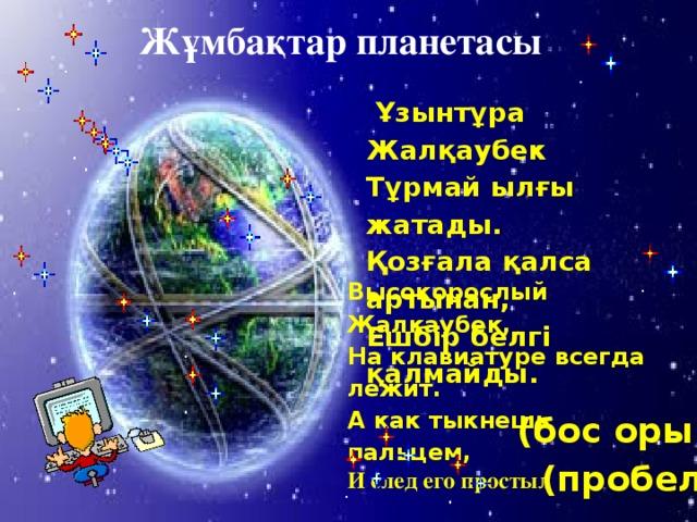 Жұмбақтар планетасы  Ұзынтұра Жалқаубек Тұрмай ылғы жатады. Қозғала қалса артынан, Ешбір белгі қалмайды. Высокорослый Жалкаубек, На клавиатуре всегда лежит. А как тыкнешь пальцем, И след его простыл (бос орын)  (пробел) 2 1