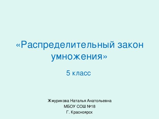 «Распределительный закон умножения» 5 класс Жмурикова Наталья Анатольевна МБОУ СОШ №18 Г. Красноярск