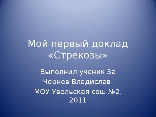 Мой первый доклад  «Стрекозы» Выполнил ученик 3а Чернев Владислав МОУ Увельская сош №2, 2011